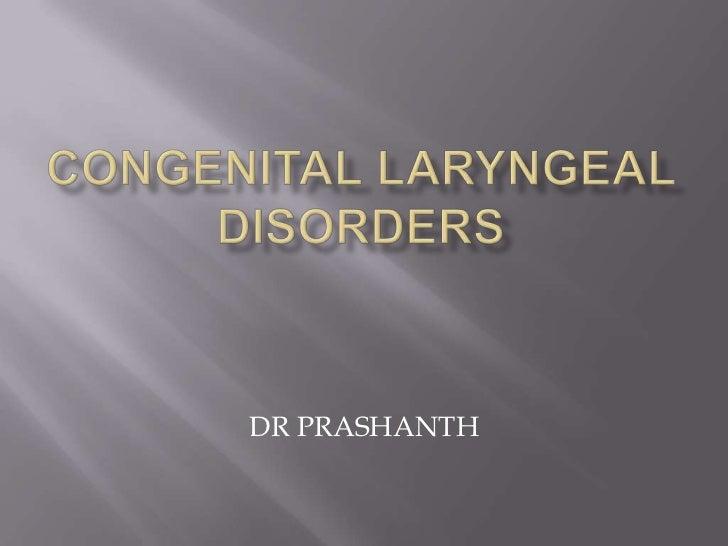 CONGENITAL LARYNGEAL DISORDERS<br />DR PRASHANTH<br />