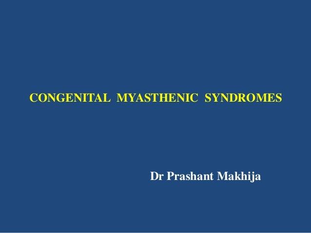 CONGENITAL MYASTHENIC SYNDROMES  Dr Prashant Makhija