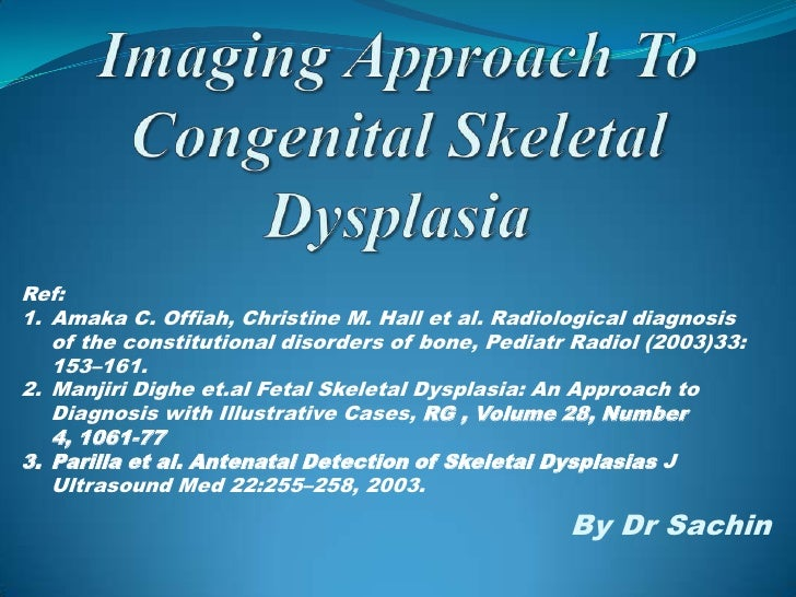 Ref:1. Amaka C. Offiah, Christine M. Hall et al. Radiological diagnosis   of the constitutional disorders of bone, Pediatr...