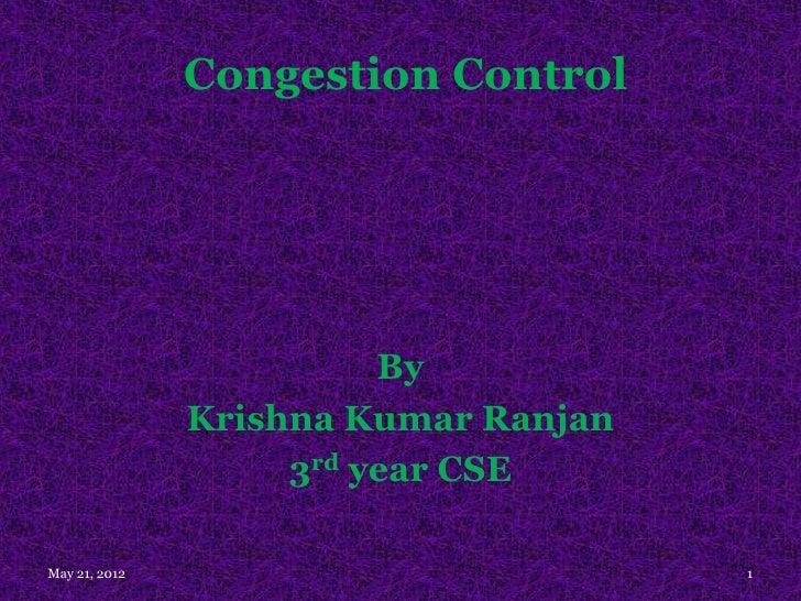 Congestion Control                         By               Krishna Kumar Ranjan                    3rd year CSEMay 21, 20...