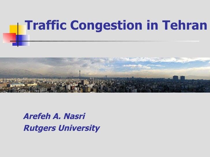 Traffic Congestion in Tehran <ul><li>Arefeh A. Nasri </li></ul><ul><li>Rutgers University </li></ul>