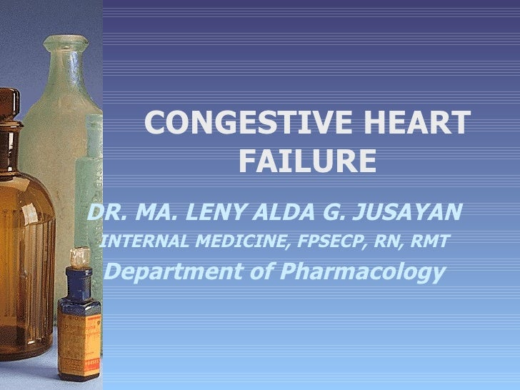 CONGESTIVE HEART FAILURE DR. MA. LENY ALDA G. JUSAYAN INTERNAL MEDICINE, FPSECP, RN, RMT Department of Pharmacology