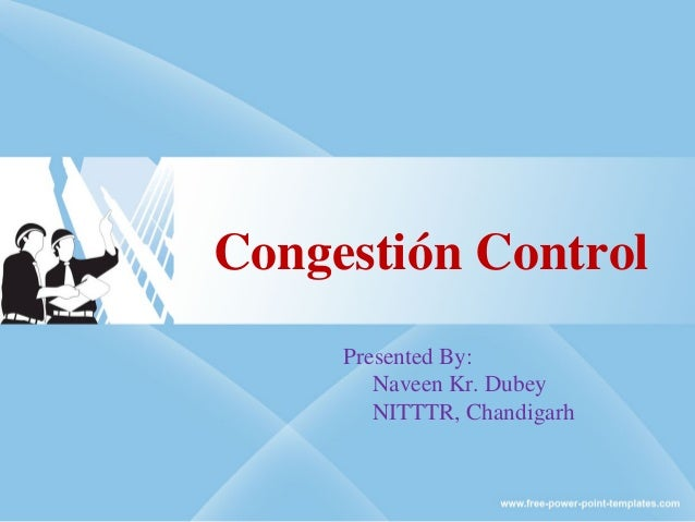 Congestión Control Presented By: Naveen Kr. Dubey NITTTR, Chandigarh