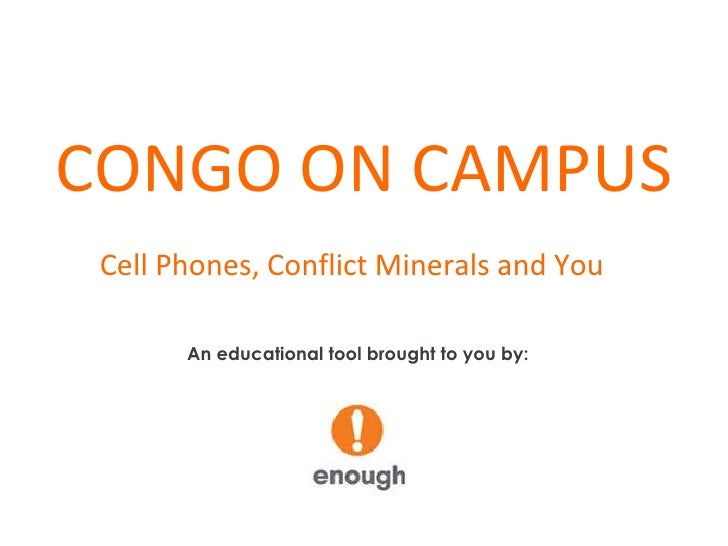 CONGO ON CAMPUS Cell Phones, Conflict Minerals and You   An educational tool brought to you by: