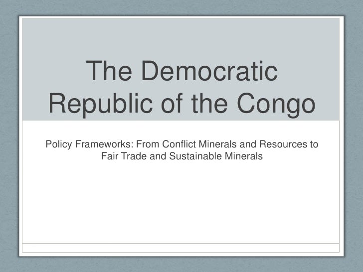 The Democratic Republic of the Congo <br />Policy Frameworks: From Conflict Minerals and Resources to Fair Trade and Susta...