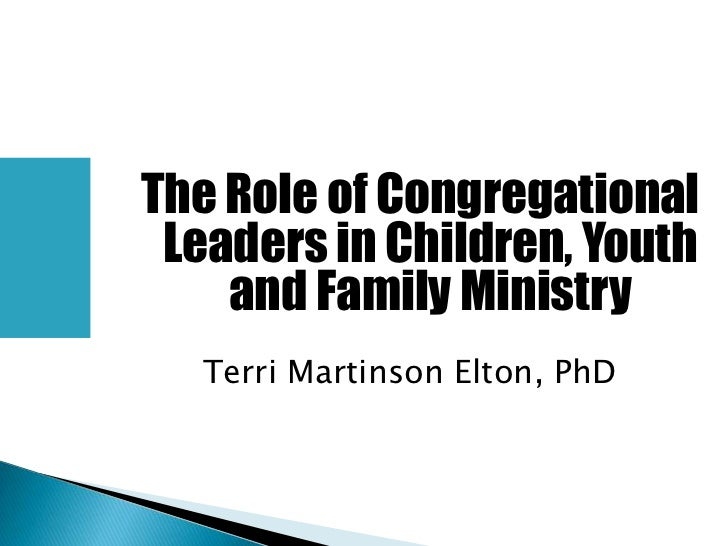 The Role of Congregational Leaders in Children, Youth    and Family Ministry  Terri Martinson Elton, PhD