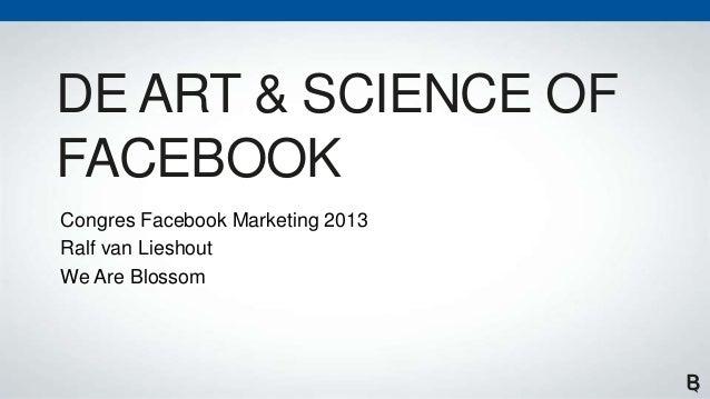 DE ART & SCIENCE OFFACEBOOKCongres Facebook Marketing 2013Ralf van LieshoutWe Are Blossom