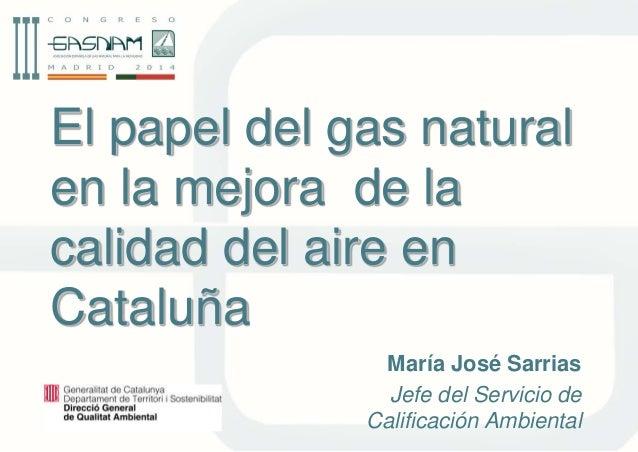 El papel del gas natural  en la mejora de la  calidad del aire en  Cataluña  María José Sarrias  Jefe del Servicio de  Cal...
