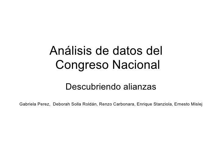 Análisis de datos del  Congreso Nacional Descubriendo alianzas Gabriela Perez,  Deborah Solla Roldán, Renzo Carbonara, Enr...