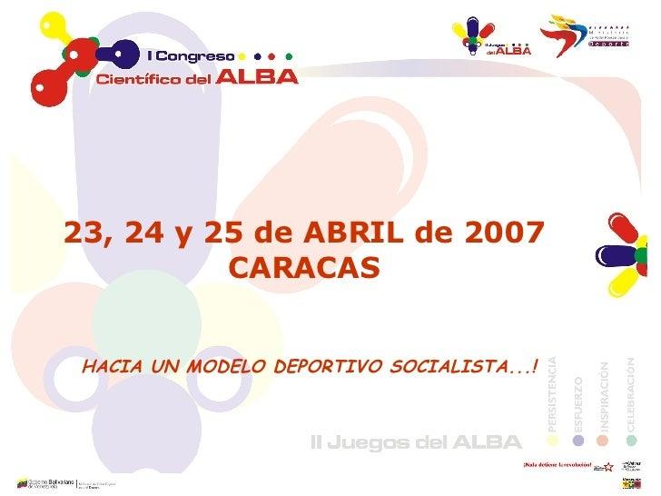 <ul><li>23, 24 y 25 de ABRIL de 2007  CARACAS  </li></ul><ul><li>HACIA UN MODELO DEPORTIVO SOCIALISTA...! </li></ul><ul><l...