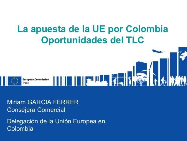 La apuesta de la UE por Colombia        Oportunidades del TLCMiriam GARCIA FERRERConsejera ComercialDelegación de la Unión...