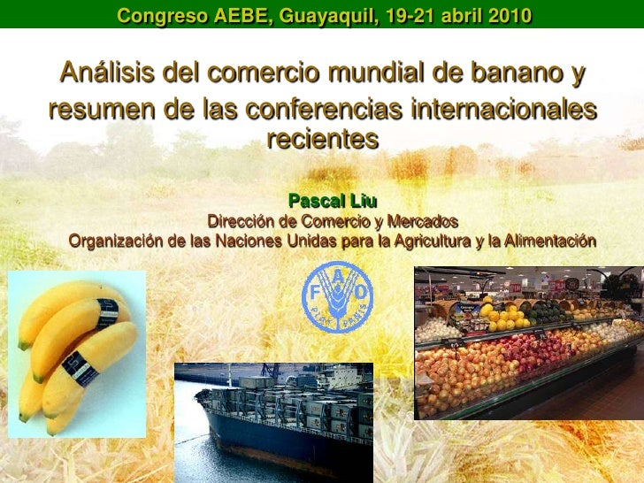 Congreso AEBE, Guayaquil, 19-21 abril 2010 Análisis del comercio mundial de banano yresumen de las conferencias internacio...
