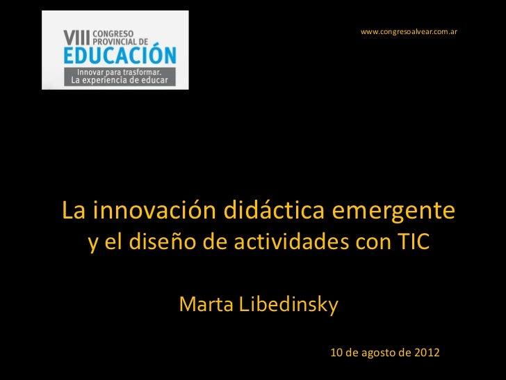 www.congresoalvear.com.arLa innovación didáctica emergente  y el diseño de actividades con TIC           Marta Libedinsky ...