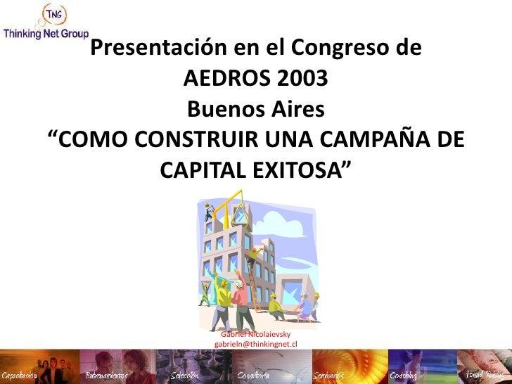 """Presentación en el Congreso de AEDROS 2003 Buenos Aires""""COMO CONSTRUIR UNA CAMPAÑA DE CAPITAL EXITOSA""""<br />Gabriel Nicola..."""