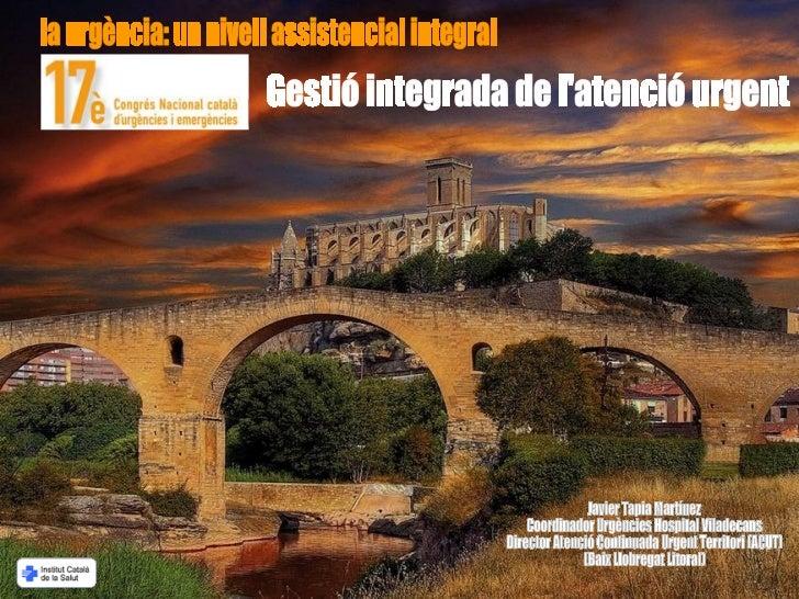 la urgència: un nivell assistencial integral Gestió integrada de l'atenció urgent Javier Tapia Martínez Coordinador Urgènc...