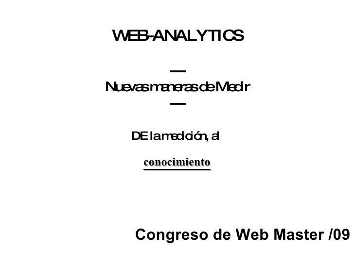 WEB-ANALYTICS --- Nuevas maneras de Medir --- DE la medición, al  conocimiento Congreso de Web Master /09