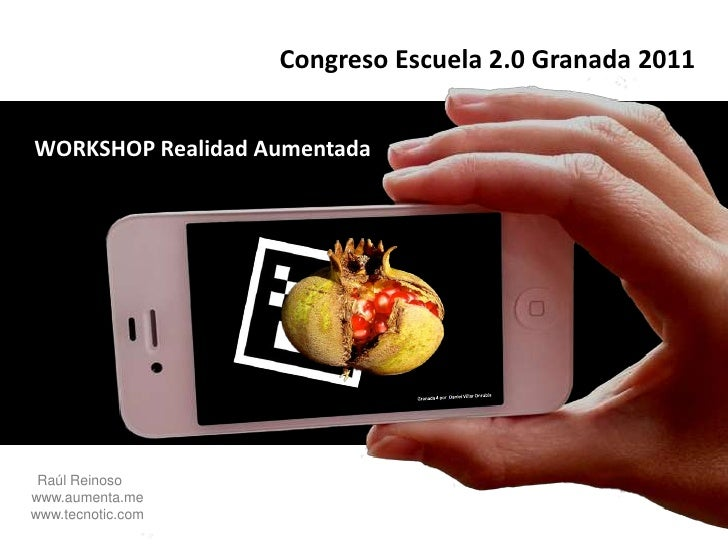 Congreso Escuela 2.0 Granada 2011<br />WORKSHOP Realidad Aumentada<br />Granada 4 porDaniel Villar Onrubia<br />Raúl Rein...