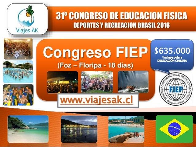 Congreso FIEP (Foz – Floripa - 18 días) www.viajesak.cl $635.000 *Incluye polera DELEGACIÓN CHILENA 31º CONGRESO DE EDUCAC...