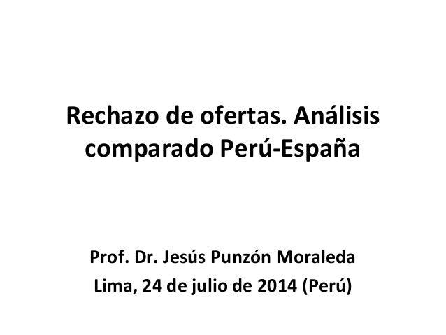 Rechazo de ofertas. Análisis comparado Perú-España Prof. Dr. Jesús Punzón Moraleda Lima, 24 de julio de 2014 (Perú)
