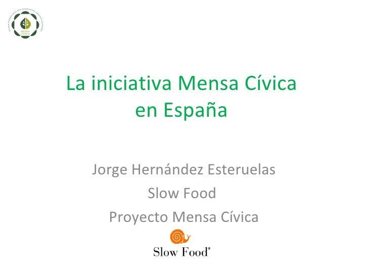 La iniciativa Mensa Cívica         en España  Jorge Hernández Esteruelas          Slow Food    Proyecto Mensa Cívica