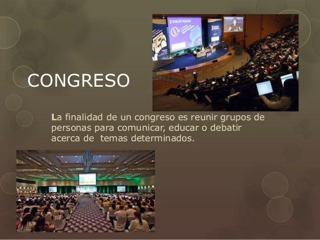 CONGRESO La finalidad de un congreso es reunir grupos de personas para comunicar, educar o debatir acerca de temas determi...