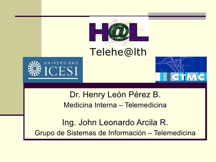 Telehe@lth              Dr. Henry León Pérez B.         Medicina Interna – Telemedicina          Ing. John Leonardo Arcila...