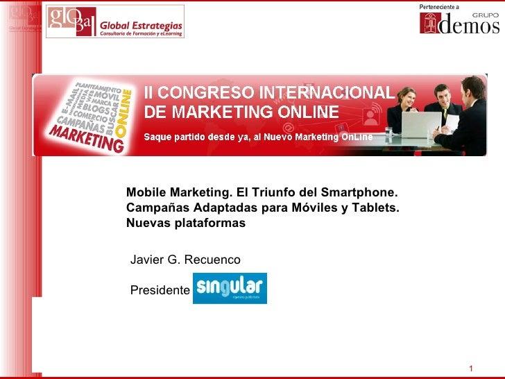 Mobile Marketing. El Triunfo del Smartphone.Campañas Adaptadas para Móviles y Tablets.Nuevas plataformasJavier G. Recuenco...
