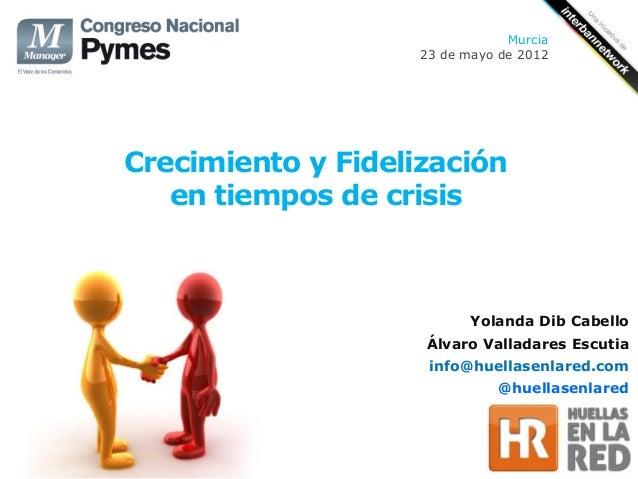 Murcia                    23 de mayo de 2012Crecimiento y Fidelización   en tiempos de crisis                           Yo...
