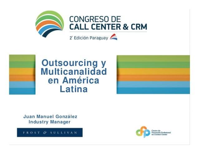 Outsourcing y      Multicanalidad       en América          LatinaJuan Manuel González  Industry Manager