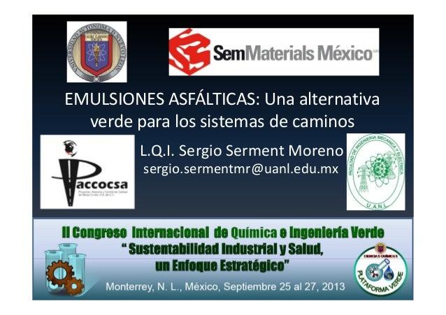 EMULSIONES ASFÁLTICAS: Una alternativa verde para los sistemas de caminos L.Q.I. Sergio Serment Moreno sergio.sermentmr@ua...