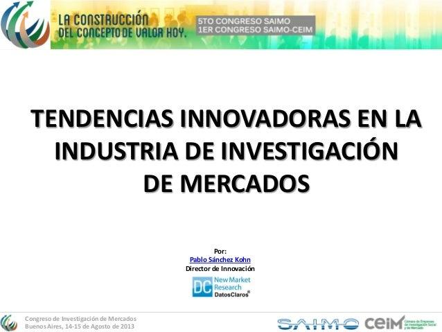 Congreso de Investigación de Mercados Buenos Aires, 14-15 de Agosto de 2013 TENDENCIAS INNOVADORAS EN LA INDUSTRIA DE INVE...