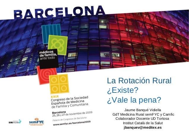 La Rotación Rural ¿Existe? ¿Vale la pena? Jaume Banqué Vidiella GdT Medicina Rural semFYC y Camfic Colaborador Docente UD ...