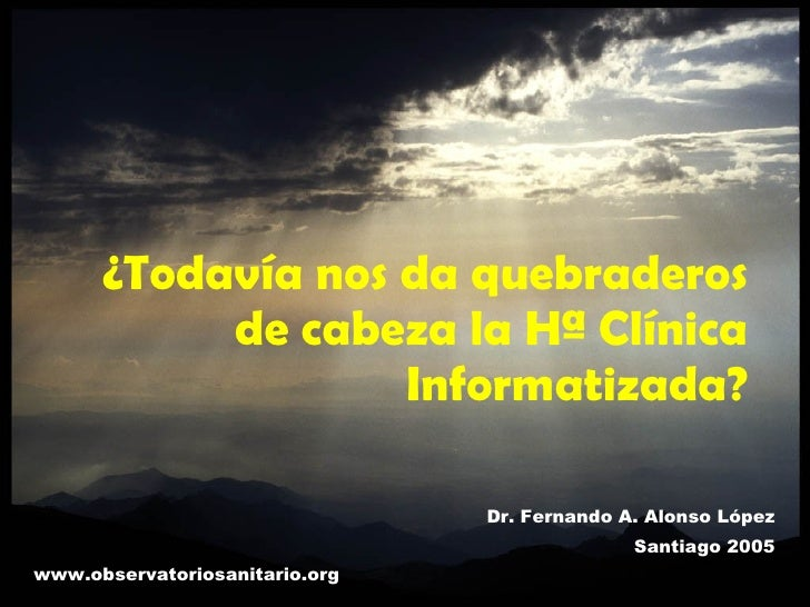 ¿Todavía nos da quebraderos de cabeza la Hª Clínica Informatizada? Dr. Fernando A. Alonso López Santiago 2005 www.observat...