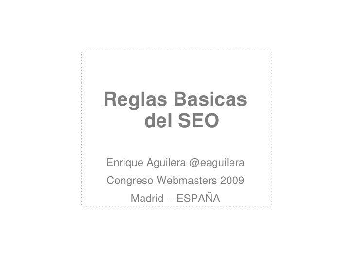 ReglasBasicas del SEO<br />Enrique Aguilera @eaguilera<br />Congreso Webmasters 2009<br />Madrid  - ESPAÑA<br />
