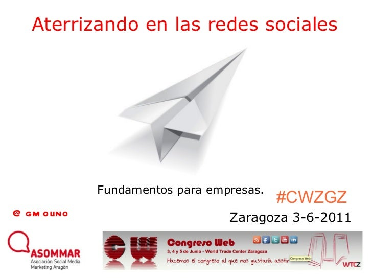 Aterrizando en las redes sociales Zaragoza 3-6-2011 @gmolino Fundamentos para empresas. #CWZGZ