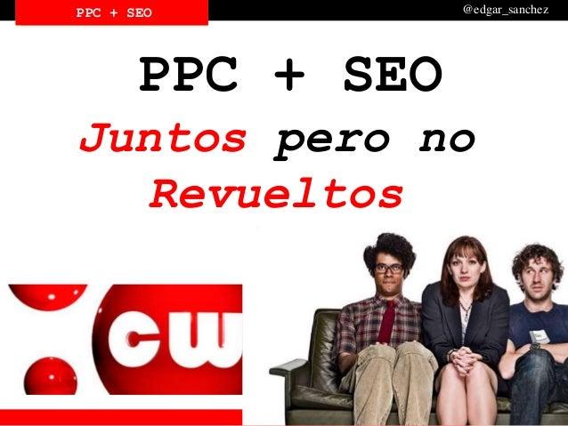 PPC SEOCIAL @edgar_sanchezPPC + SEOPPC + SEO PPC + SEO Juntos pero no Revueltos
