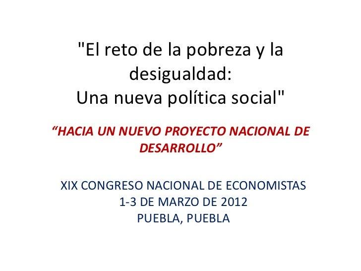 """""""El reto de la pobreza y la          desigualdad:   Una nueva política social""""""""HACIA UN NUEVO PROYECTO NACIONAL DE        ..."""