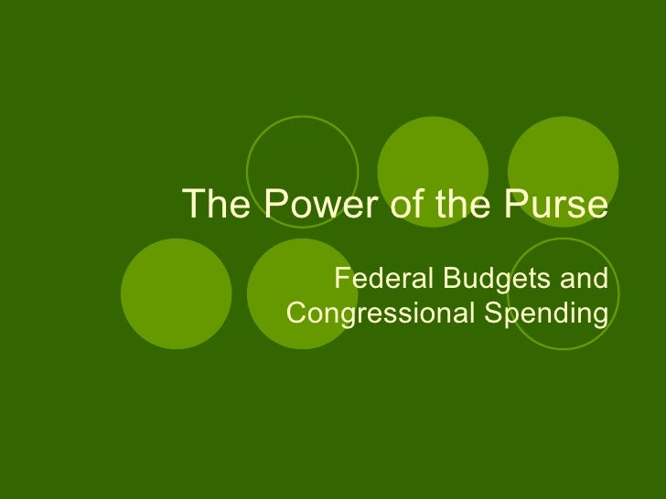 The Power of the Purse Federal Budgets and Congressional Spending