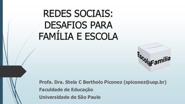 REDES SOCIAIS: DESAFIOS PARA FAMÍLIA E ESCOLA  Profa. Dra. Stela C Bertholo Piconez (spiconez@usp.br) Faculdade de Educaçã...