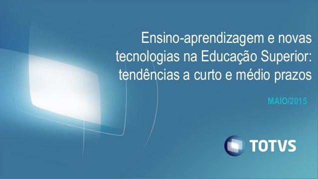MAIO/2015 Ensino-aprendizagem e novas tecnologias na Educação Superior: tendências a curto e médio prazos