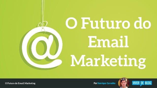 O Futuro do Email Marketing Por Henrique CarvalhoO Futuro do Email Marketing