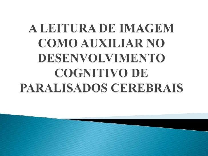 A LEITURA DE IMAGEM COMO AUXILIAR NO DESENVOLVIMENTO COGNITIVO DE PARALISADOS CEREBRAIS<br />