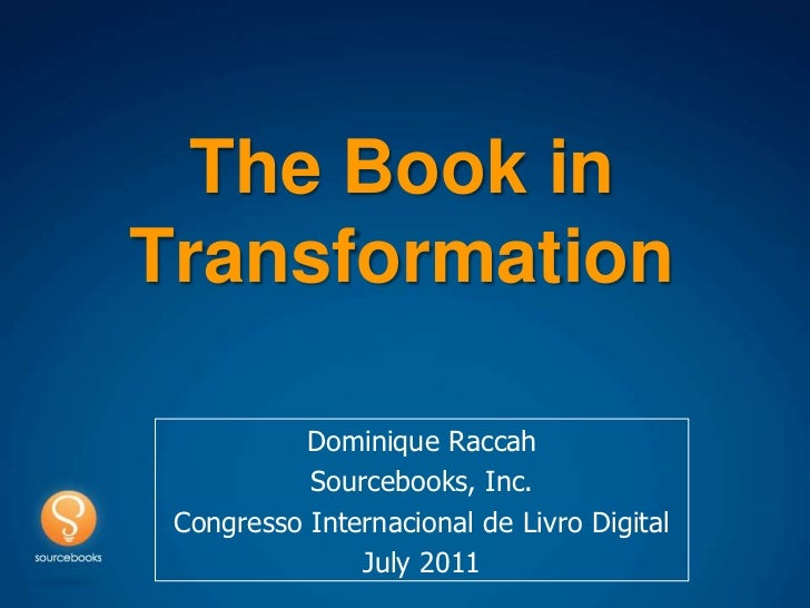 The Book in Transformation <br />Dominique Raccah<br />Sourcebooks, Inc.<br />CongressoInternacional de Livro Digital <br ...