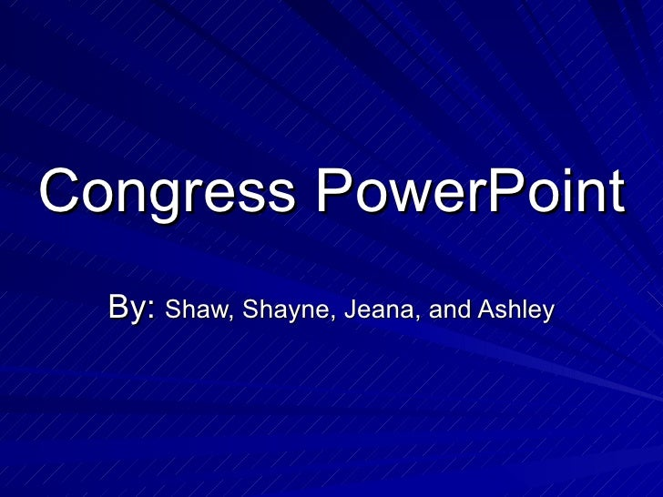 Congress PowerPoint By:  Shaw, Shayne, Jeana, and Ashley