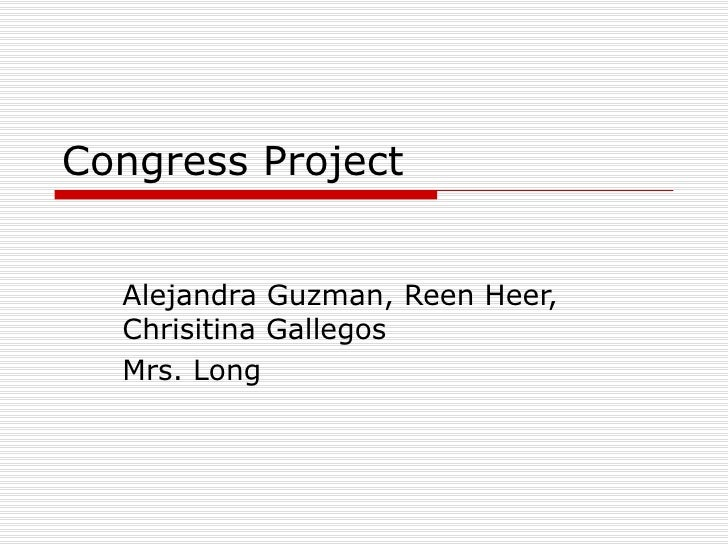 Congress Project Alejandra Guzman, Reen Heer, Chrisitina Gallegos  Mrs. Long