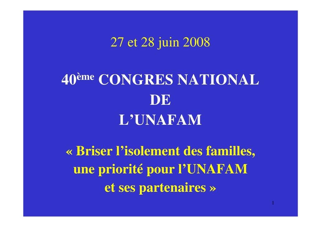 27 et 28 juin 2008  40ème CONGRES NATIONAL            DE         L'UNAFAM  « Briser l'isolement des familles,  une priorit...