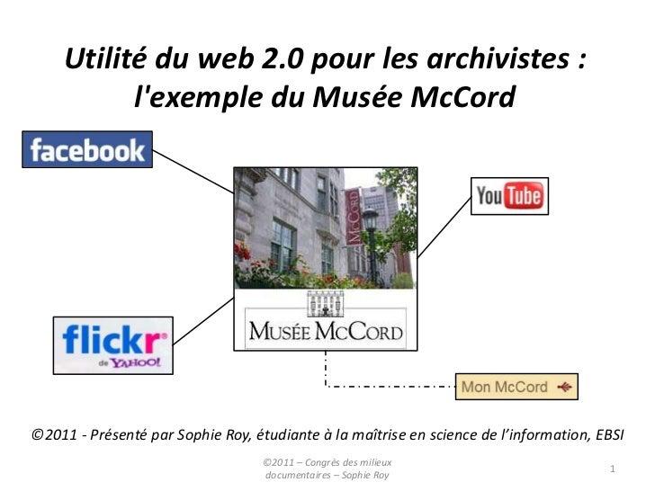 Utilité du web 2.0 pour les archivistes :          lexemple du Musée McCord©2011 - Présenté par Sophie Roy, étudiante à la...