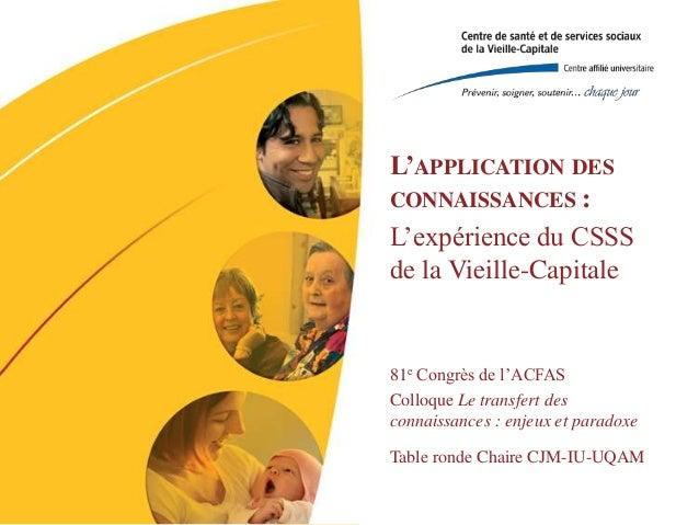 L'APPLICATION DES CONNAISSANCES : L'expérience du CSSS de la Vieille-Capitale  81e Congrès de l'ACFAS Colloque Le transfer...
