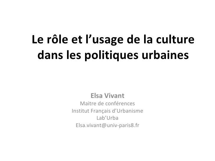 Le rôle et l'usage de la culture dans les politiques urbaines Elsa Vivant Maitre de conférences Institut Français d'Urbani...