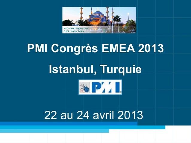 Congrès PMI EMEA – du 22 au 24 Avril – Istanbul TurquieKickoff 2013 - Management de projet 3D15 Janvier 2013Tools&TipKicko...